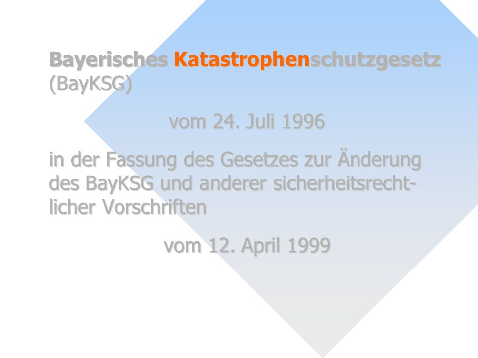 Bayerisches Katastrophenschutzgesetz (BayKSG) vom 24. Juli 1996 in der Fassung des Gesetzes zur Änderung des BayKSG und anderer sicherheitsrecht- lich