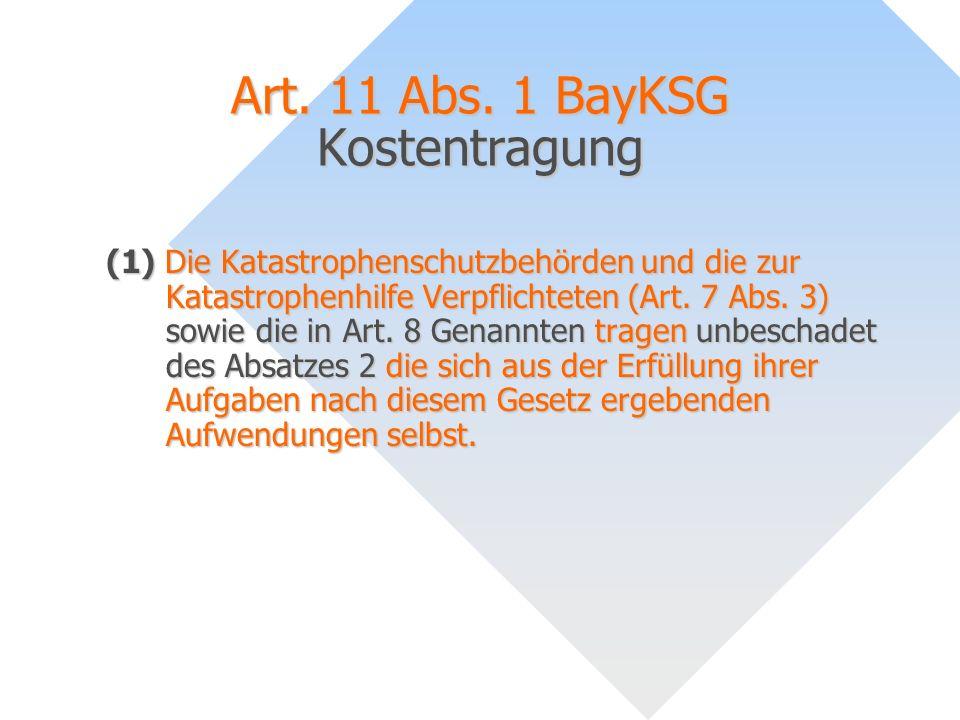 Art. 11 Abs. 1 BayKSG Kostentragung (1) Die Katastrophenschutzbehörden und die zur Katastrophenhilfe Verpflichteten (Art. 7 Abs. 3) sowie die in Art.