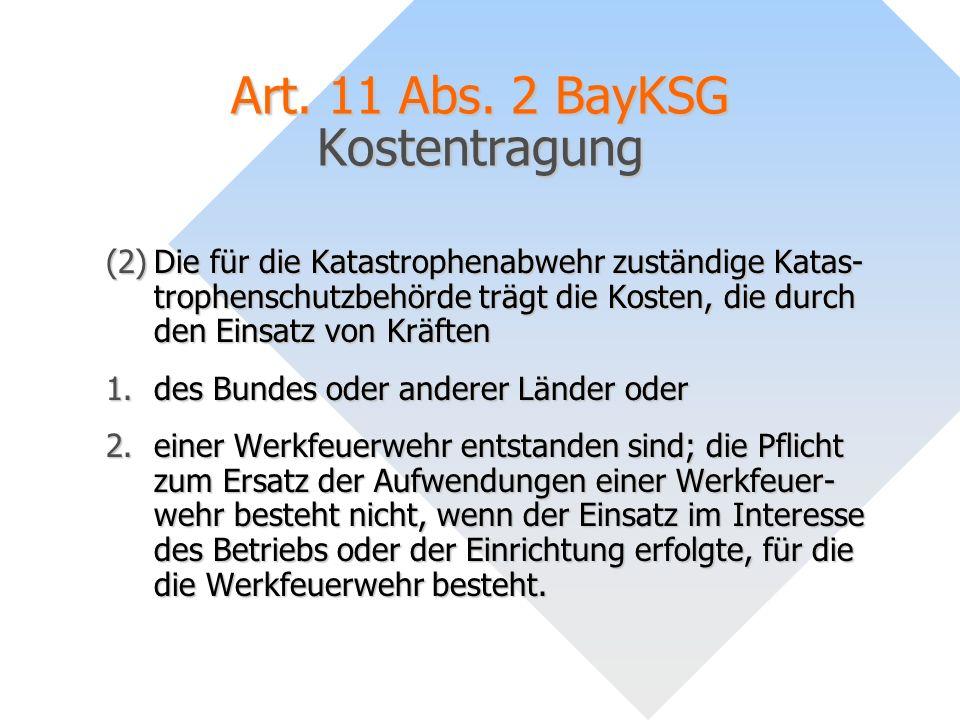 Art. 11 Abs. 2 BayKSG Kostentragung (2)Die für die Katastrophenabwehr zuständige Katas- trophenschutzbehörde trägt die Kosten, die durch den Einsatz v