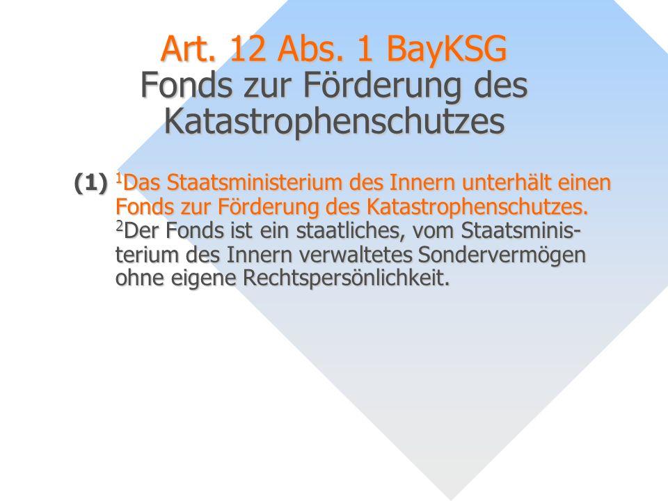 Art. 12 Abs. 1 BayKSG Fonds zur Förderung des Katastrophenschutzes (1) 1 Das Staatsministerium des Innern unterhält einen Fonds zur Förderung des Kata