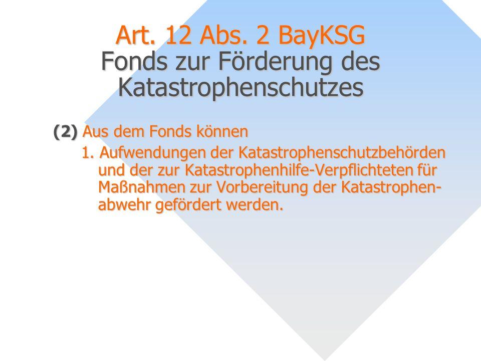 Art. 12 Abs. 2 BayKSG Fonds zur Förderung des Katastrophenschutzes (2) Aus dem Fonds können 1. Aufwendungen der Katastrophenschutzbehörden und der zur