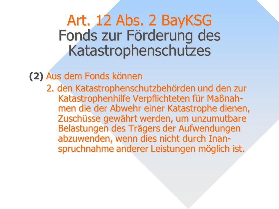 Art. 12 Abs. 2 BayKSG Fonds zur Förderung des Katastrophenschutzes (2) Aus dem Fonds können 2. den Katastrophenschutzbehörden und den zur Katastrophen