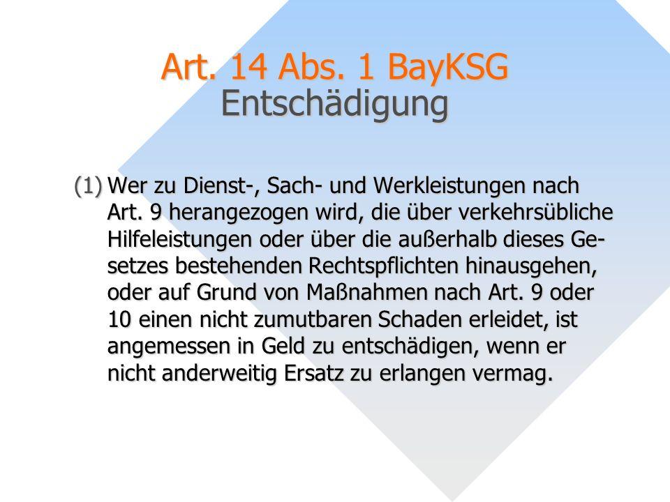Art. 14 Abs. 1 BayKSG Entschädigung (1)Wer zu Dienst-, Sach- und Werkleistungen nach Art. 9 herangezogen wird, die über verkehrsübliche Hilfeleistunge