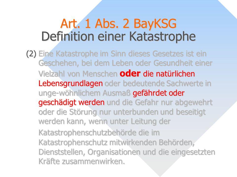 Art. 1 Abs. 2 BayKSG Definition einer Katastrophe (2)Eine Katastrophe im Sinn dieses Gesetzes ist ein Geschehen, bei dem Leben oder Gesundheit einer V