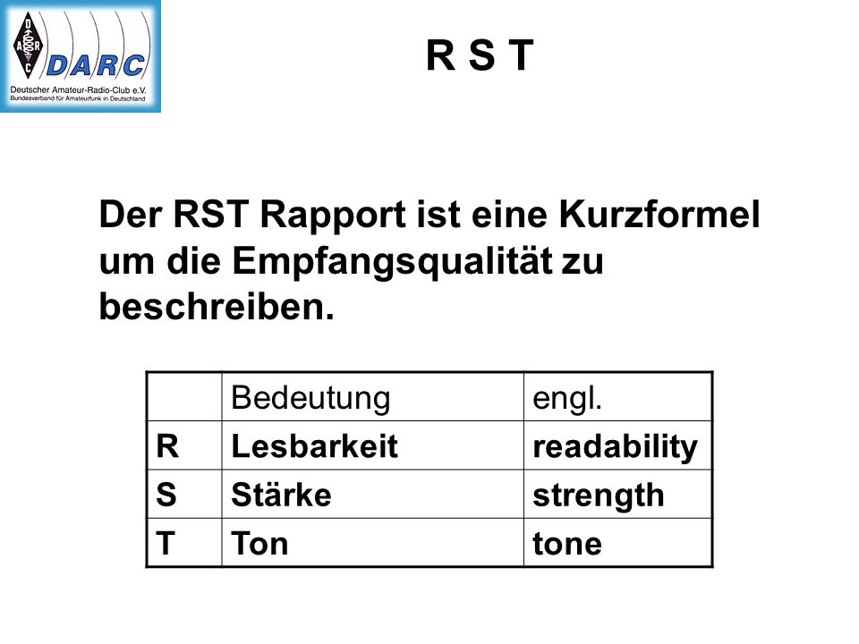 R S T Der RST Rapport ist eine Kurzformel um die Empfangsqualität zu beschreiben. Bedeutungengl. RLesbarkeitreadability SStärkestrength TTontone