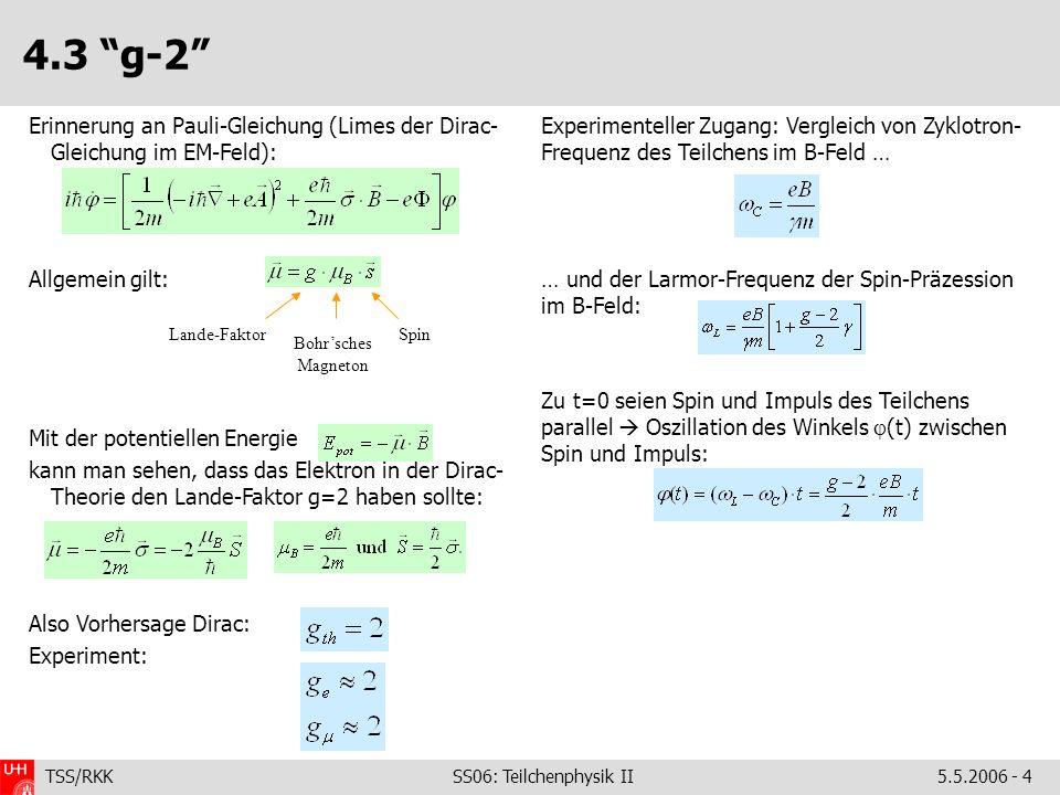 TSS/RKK SS06: Teilchenphysik II5.5.2006 - 4 4.3 g-2 Experimenteller Zugang: Vergleich von Zyklotron- Frequenz des Teilchens im B-Feld … … und der Larm