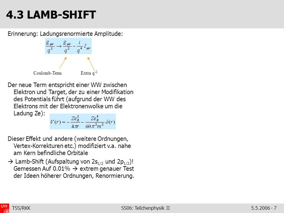 TSS/RKK SS06: Teilchenphysik II5.5.2006 - 7 4.3 LAMB-SHIFT Erinnerung: Ladungsrenormierte Amplitude: Der neue Term entspricht einer WW zwischen Elektr