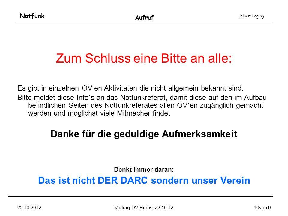 Notfunk Helmut Laging 22.10.2012Vortrag DV Herbst 22.10.1210von 9 Aufruf Zum Schluss eine Bitte an alle: Es gibt in einzelnen OV en Aktivitäten die ni