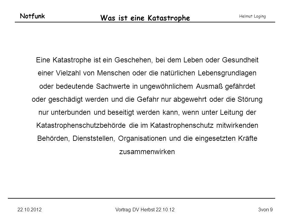 Notfunk Helmut Laging 22.10.2012Vortrag DV Herbst 22.10.123von 9 Was ist eine Katastrophe Eine Katastrophe ist ein Geschehen, bei dem Leben oder Gesun