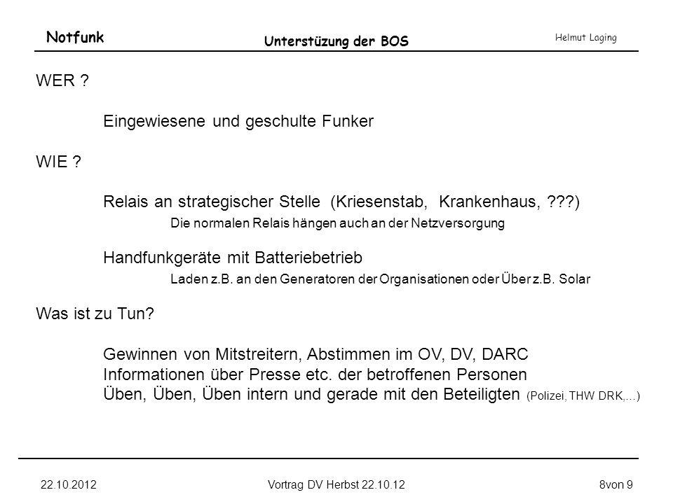 Notfunk Helmut Laging 22.10.2012Vortrag DV Herbst 22.10.128von 9 Unterstüzung der BOS WER ? Eingewiesene und geschulte Funker WIE ? Relais an strategi