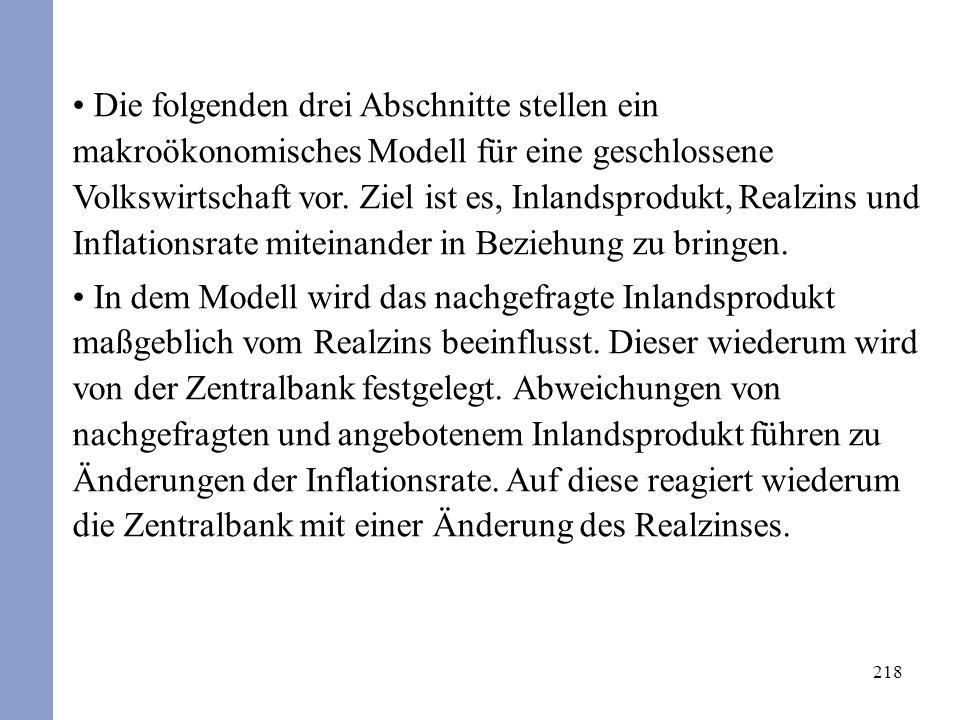 218 Die folgenden drei Abschnitte stellen ein makroökonomisches Modell für eine geschlossene Volkswirtschaft vor. Ziel ist es, Inlandsprodukt, Realzin