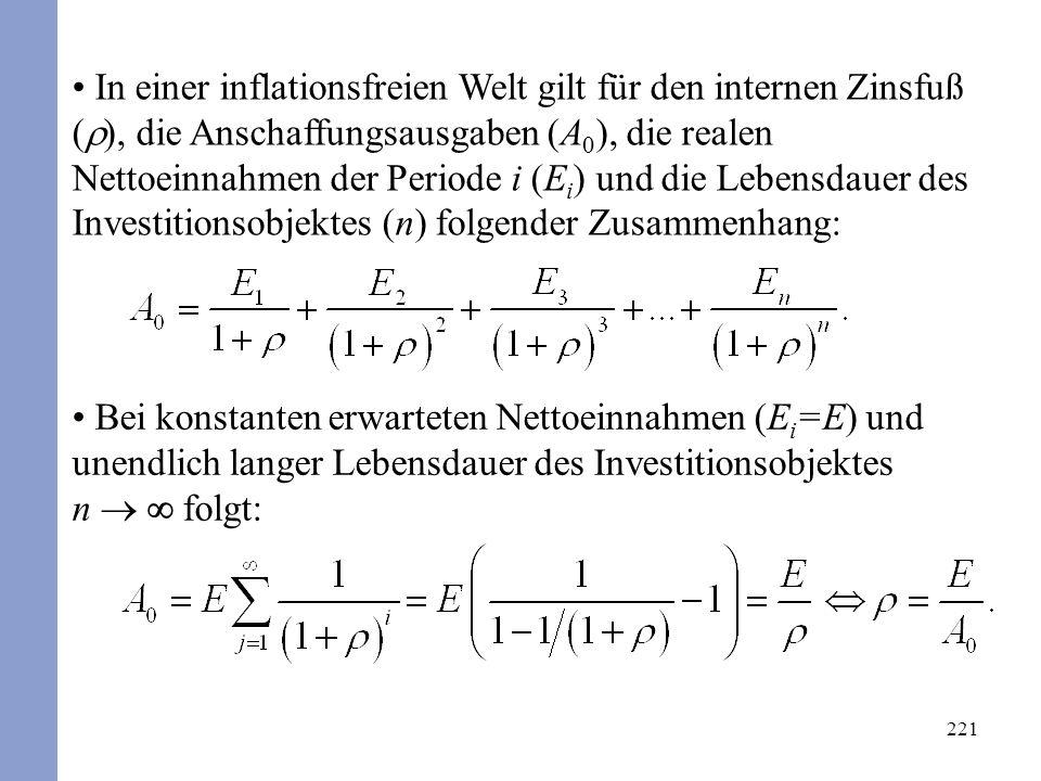 221 In einer inflationsfreien Welt gilt für den internen Zinsfuß ( ), die Anschaffungsausgaben (A 0 ), die realen Nettoeinnahmen der Periode i (E i ) und die Lebensdauer des Investitionsobjektes (n) folgender Zusammenhang: Bei konstanten erwarteten Nettoeinnahmen (E i =E) und unendlich langer Lebensdauer des Investitionsobjektes n folgt: