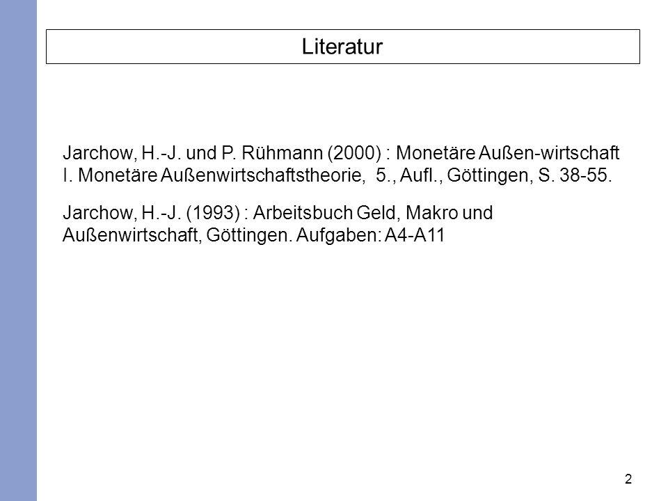 2 Literatur Jarchow, H.-J. und P. Rühmann (2000) : Monetäre Außen-wirtschaft I. Monetäre Außenwirtschaftstheorie, 5., Aufl., Göttingen, S. 38-55. Jarc