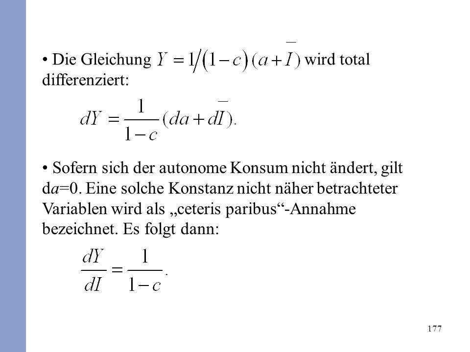 177 Die Gleichung wird total differenziert: Sofern sich der autonome Konsum nicht ändert, gilt da=0. Eine solche Konstanz nicht näher betrachteter Var