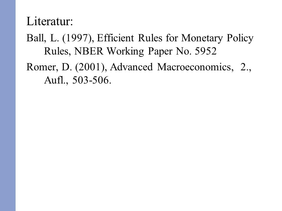Literatur: Ball, L. (1997), Efficient Rules for Monetary Policy Rules, NBER Working Paper No. 5952 Romer, D. (2001), Advanced Macroeconomics, 2., Aufl
