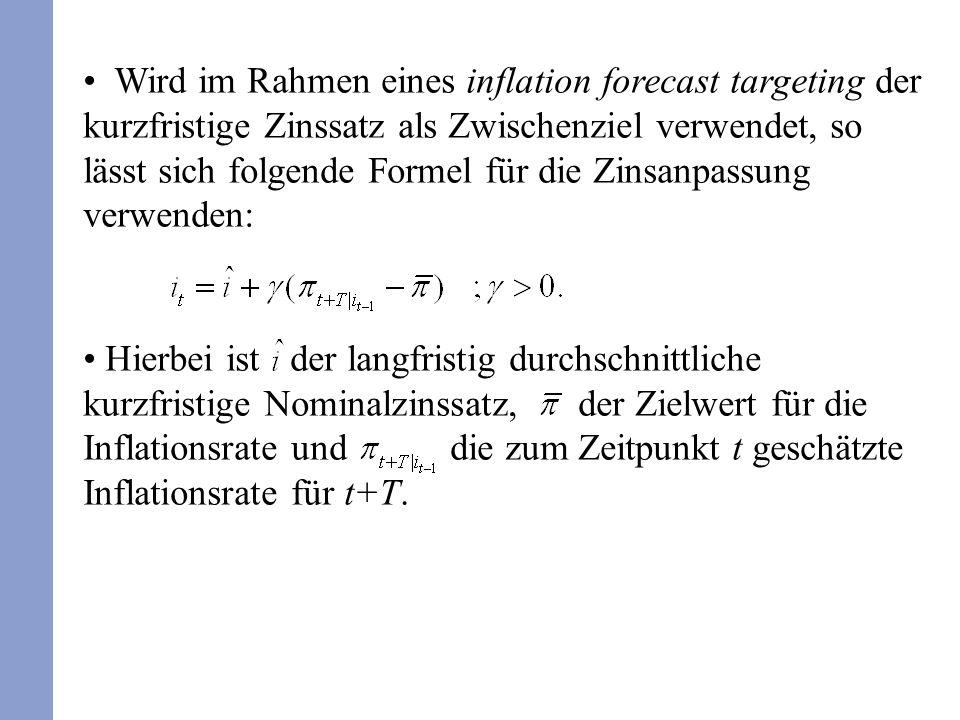 Wird im Rahmen eines inflation forecast targeting der kurzfristige Zinssatz als Zwischenziel verwendet, so lässt sich folgende Formel für die Zinsanpassung verwenden: Hierbei ist der langfristig durchschnittliche kurzfristige Nominalzinssatz, der Zielwert für die Inflationsrate und die zum Zeitpunkt t geschätzte Inflationsrate für t+T.