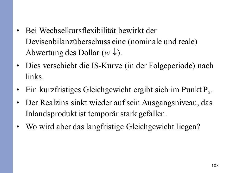 108 Bei Wechselkursflexibilität bewirkt der Devisenbilanzüberschuss eine (nominale und reale) Abwertung des Dollar (w ). Dies verschiebt die IS-Kurve