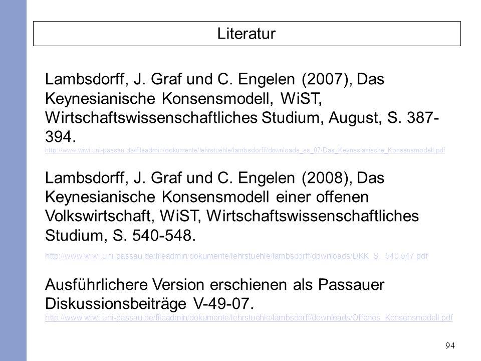 94 Literatur Lambsdorff, J. Graf und C. Engelen (2007), Das Keynesianische Konsensmodell, WiST, Wirtschaftswissenschaftliches Studium, August, S. 387-