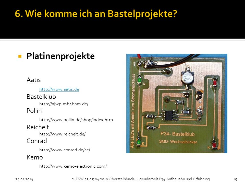 Platinenprojekte Aatis http://www.aatis.de Bastelklub http://ajwp.mb4ham.de/ Pollin http://www.pollin.de/shop/index.htm Reichelt http://www.reichelt.de/ Conrad http://www.conrad.de/ce/ Kemo http://www.kemo-electronic.com/ 152.