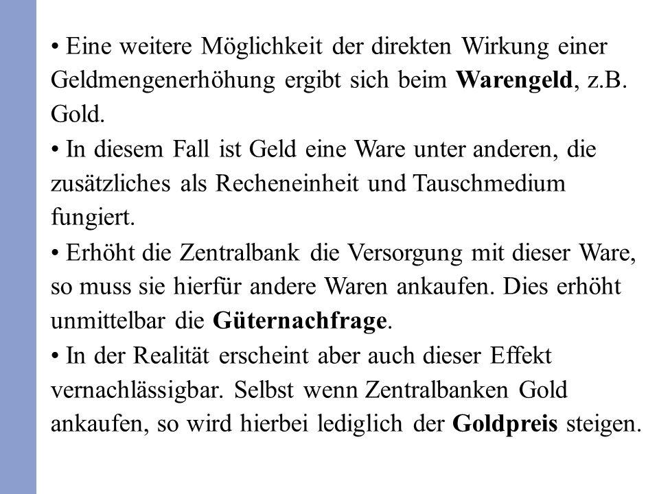 Eine weitere Möglichkeit der direkten Wirkung einer Geldmengenerhöhung ergibt sich beim Warengeld, z.B. Gold. In diesem Fall ist Geld eine Ware unter