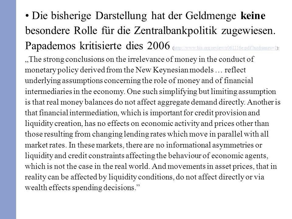 Die bisherige Darstellung hat der Geldmenge keine besondere Rolle für die Zentralbankpolitik zugewiesen. Papademos kritisierte dies 2006 ( http://www.
