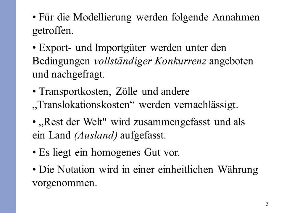 3 Für die Modellierung werden folgende Annahmen getroffen. Export- und Importgüter werden unter den Bedingungen vollständiger Konkurrenz angeboten und
