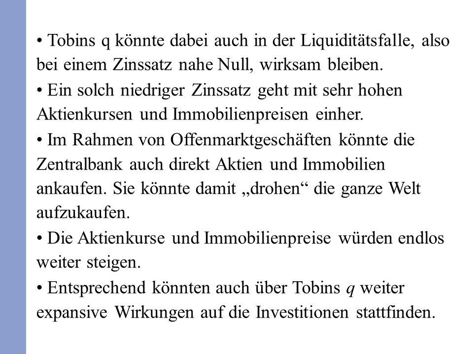 Tobins q könnte dabei auch in der Liquiditätsfalle, also bei einem Zinssatz nahe Null, wirksam bleiben.