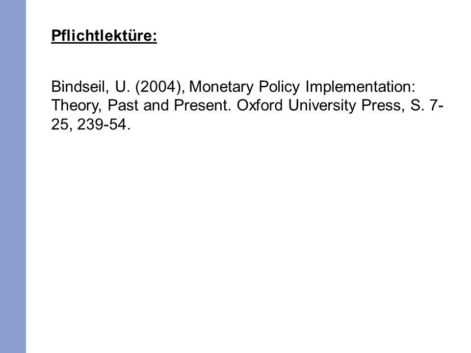 Pflichtlektüre: Bindseil, U. (2004), Monetary Policy Implementation: Theory, Past and Present. Oxford University Press, S. 7- 25, 239-54.