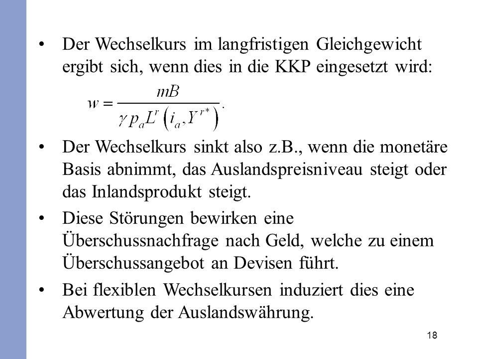 18 Der Wechselkurs im langfristigen Gleichgewicht ergibt sich, wenn dies in die KKP eingesetzt wird: Der Wechselkurs sinkt also z.B., wenn die monetär