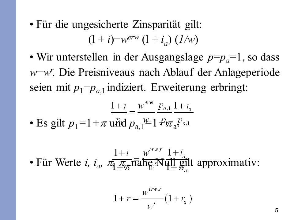 5 Für die ungesicherte Zinsparität gilt: (l + i)=w erw (l + i a ) (1/w) Wir unterstellen in der Ausgangslage p=p a =1, so dass w=w r.