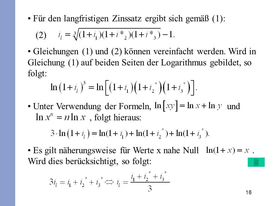 16 Für den langfristigen Zinssatz ergibt sich gemäß (1): (2) Gleichungen (1) und (2) können vereinfacht werden. Wird in Gleichung (1) auf beiden Seite