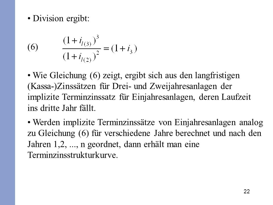 22 Division ergibt: (6) Wie Gleichung (6) zeigt, ergibt sich aus den langfristigen (Kassa-)Zinssätzen für Drei- und Zweijahresanlagen der implizite Te