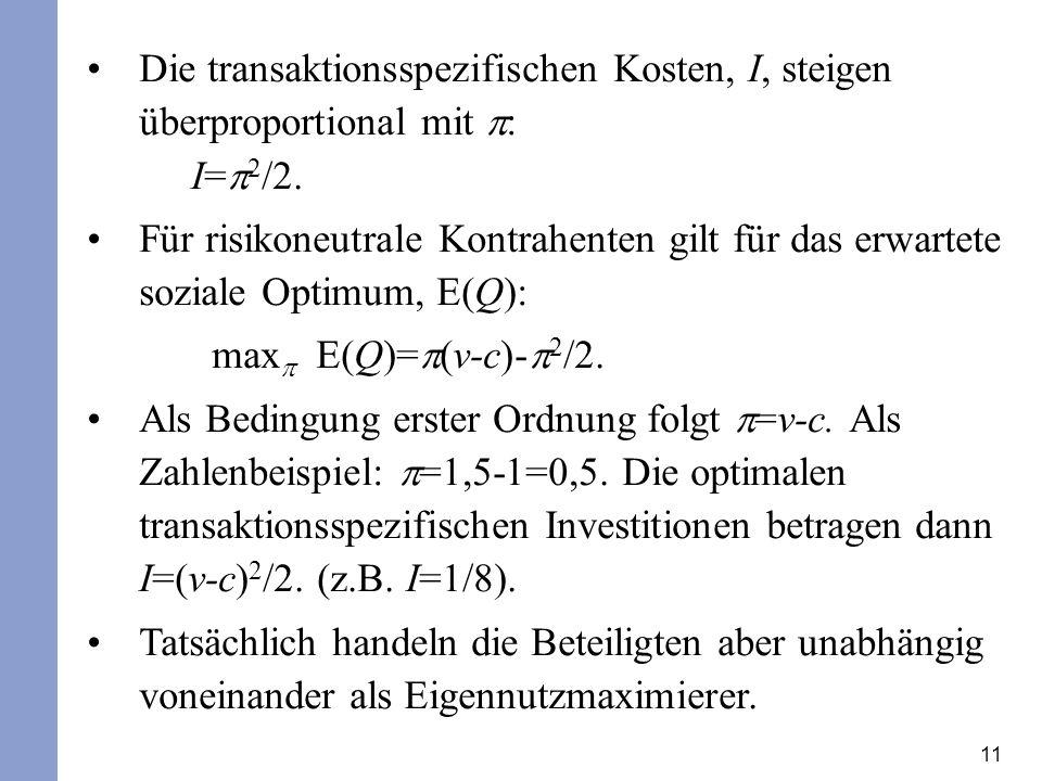 11 Die transaktionsspezifischen Kosten, I, steigen überproportional mit : I= 2 /2.