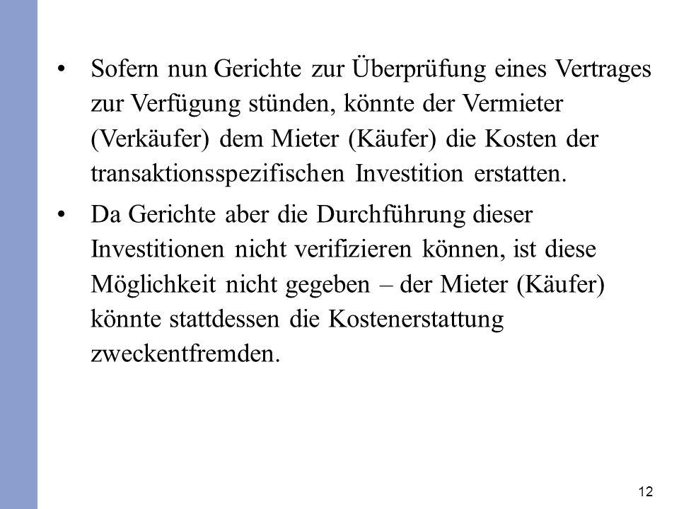 12 Sofern nun Gerichte zur Überprüfung eines Vertrages zur Verfügung stünden, könnte der Vermieter (Verkäufer) dem Mieter (Käufer) die Kosten der transaktionsspezifischen Investition erstatten.