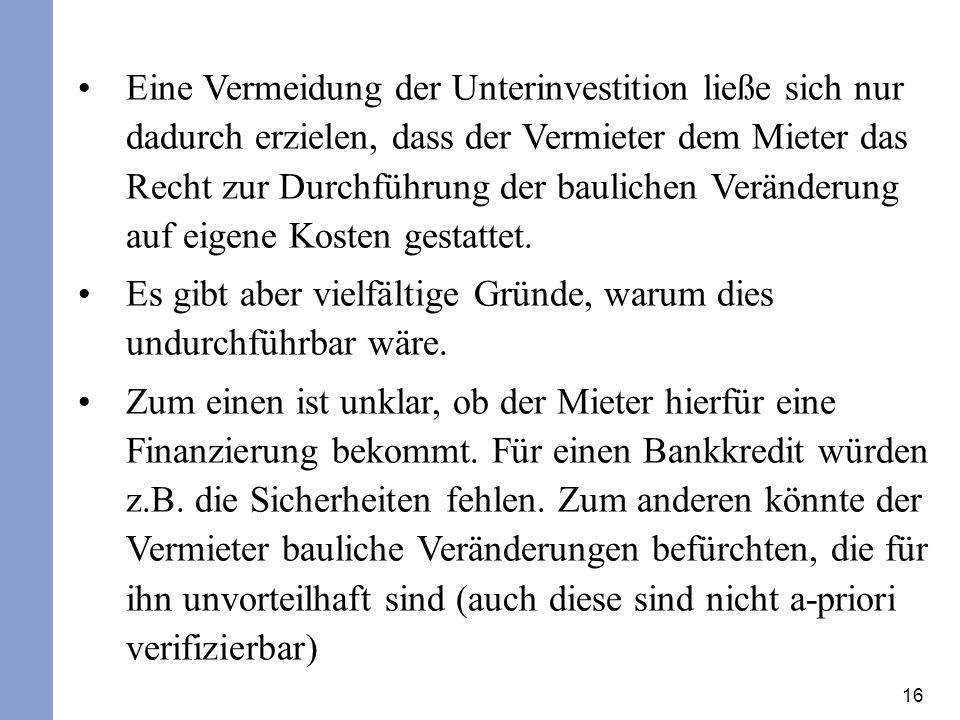 16 Eine Vermeidung der Unterinvestition ließe sich nur dadurch erzielen, dass der Vermieter dem Mieter das Recht zur Durchführung der baulichen Veränderung auf eigene Kosten gestattet.