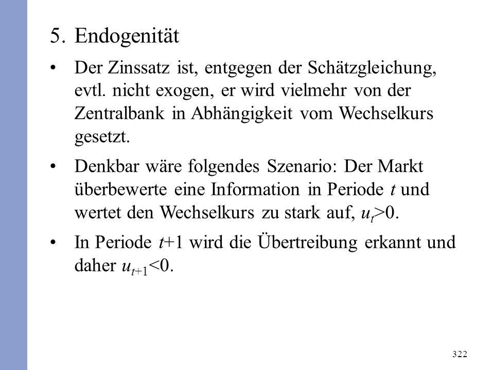 322 5.Endogenität Der Zinssatz ist, entgegen der Schätzgleichung, evtl. nicht exogen, er wird vielmehr von der Zentralbank in Abhängigkeit vom Wechsel
