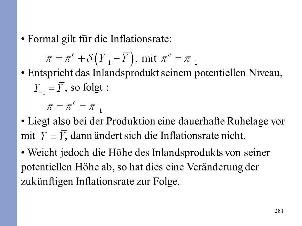 281 Formal gilt für die Inflationsrate: Entspricht das Inlandsprodukt seinem potentiellen Niveau,, so folgt : Liegt also bei der Produktion eine dauerhafte Ruhelage vor mit, dann ändert sich die Inflationsrate nicht.