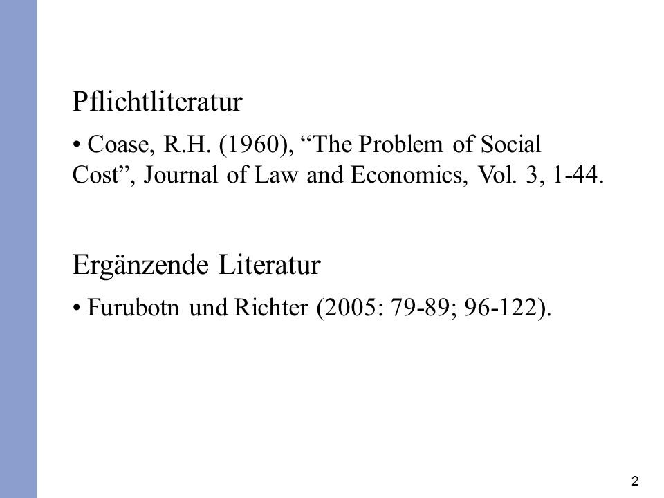 2 Pflichtliteratur Coase, R.H. (1960), The Problem of Social Cost, Journal of Law and Economics, Vol. 3, 1-44. Ergänzende Literatur Furubotn und Richt