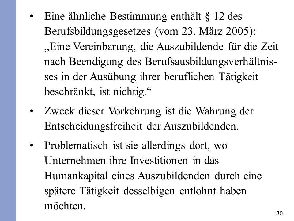 30 Eine ähnliche Bestimmung enthält § 12 des Berufsbildungsgesetzes (vom 23. März 2005): Eine Vereinbarung, die Auszubildende für die Zeit nach Beendi