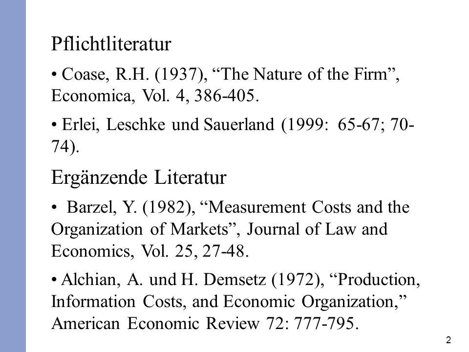 2 Pflichtliteratur Coase, R.H. (1937), The Nature of the Firm, Economica, Vol. 4, 386-405. Erlei, Leschke und Sauerland (1999: 65-67; 70- 74). Ergänze