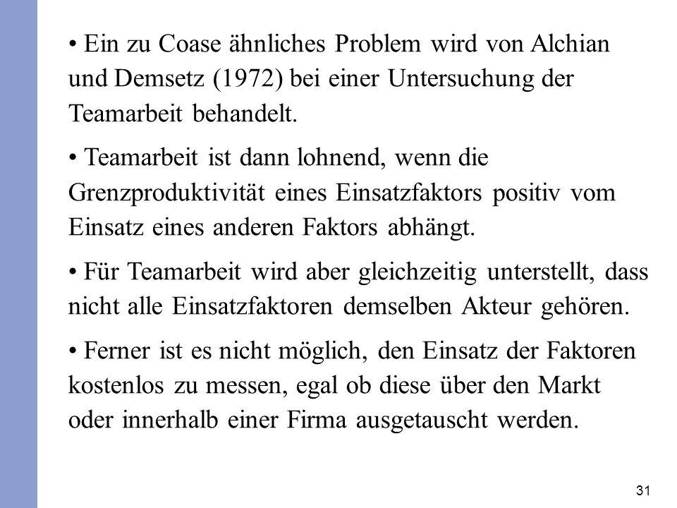31 Ein zu Coase ähnliches Problem wird von Alchian und Demsetz (1972) bei einer Untersuchung der Teamarbeit behandelt. Teamarbeit ist dann lohnend, we