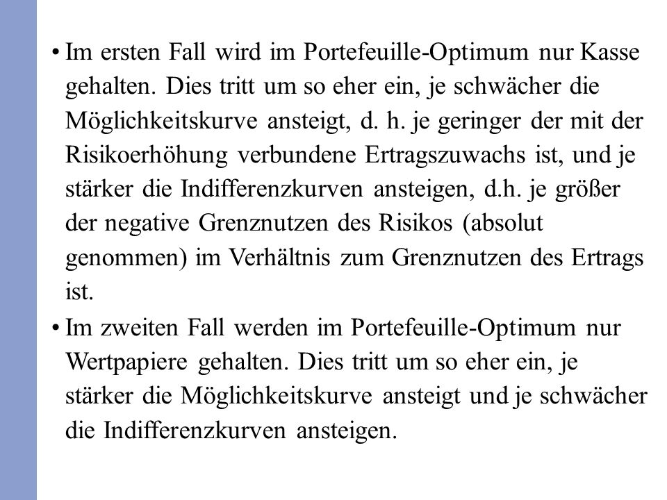 Im ersten Fall wird im Portefeuille-Optimum nur Kasse gehalten. Dies tritt um so eher ein, je schwächer die Möglichkeitskurve ansteigt, d. h. je gerin