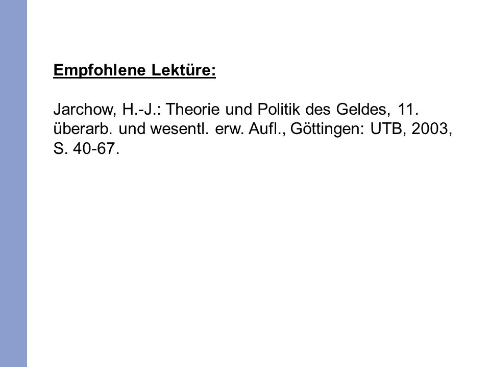 Empfohlene Lektüre: Jarchow, H.-J.: Theorie und Politik des Geldes, 11. überarb. und wesentl. erw. Aufl., Göttingen: UTB, 2003, S. 40-67.