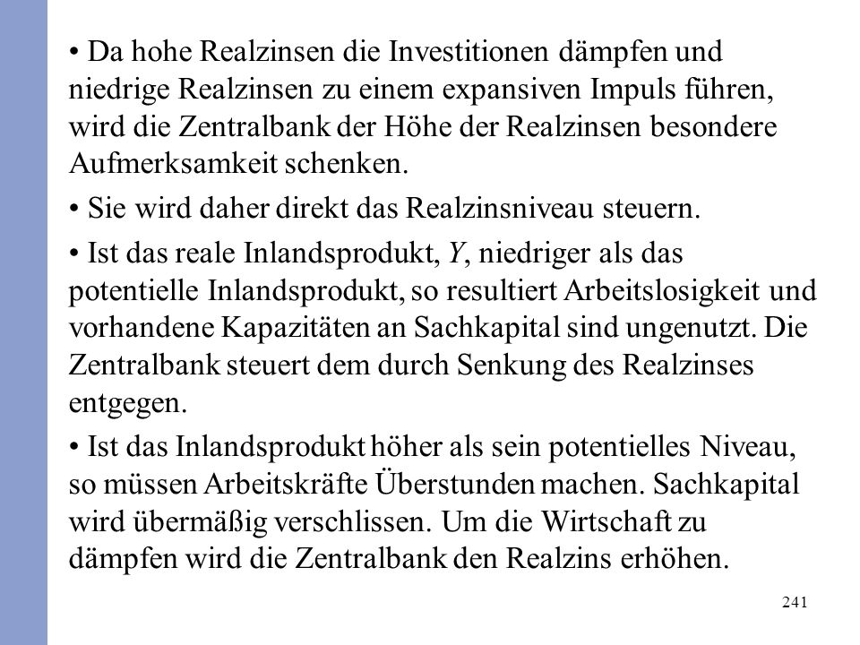 241 Da hohe Realzinsen die Investitionen dämpfen und niedrige Realzinsen zu einem expansiven Impuls führen, wird die Zentralbank der Höhe der Realzinsen besondere Aufmerksamkeit schenken.