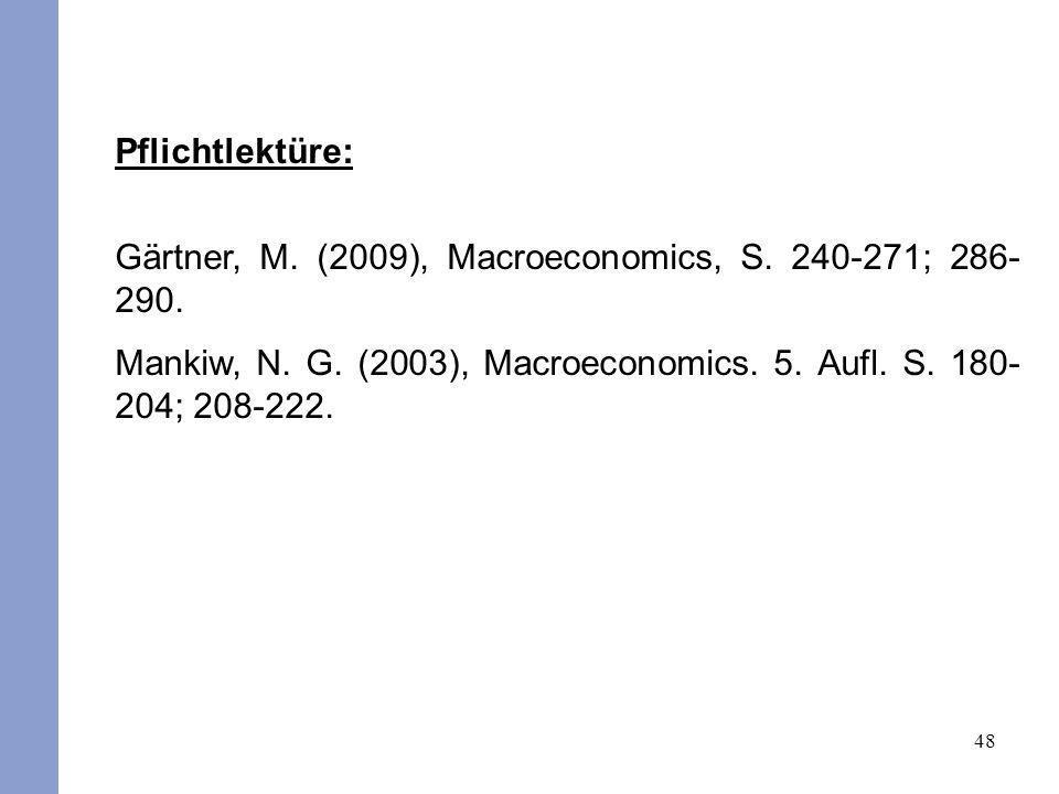 48 Pflichtlektüre: Gärtner, M. (2009), Macroeconomics, S. 240-271; 286- 290. Mankiw, N. G. (2003), Macroeconomics. 5. Aufl. S. 180- 204; 208-222.