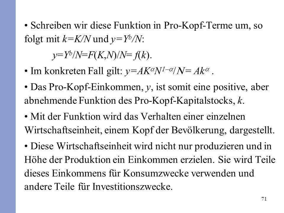 71 Schreiben wir diese Funktion in Pro-Kopf-Terme um, so folgt mit k=K/N und y=Y b /N: y=Y b /N=F(K,N)/N= f(k). Im konkreten Fall gilt: y=AK N = Ak. D