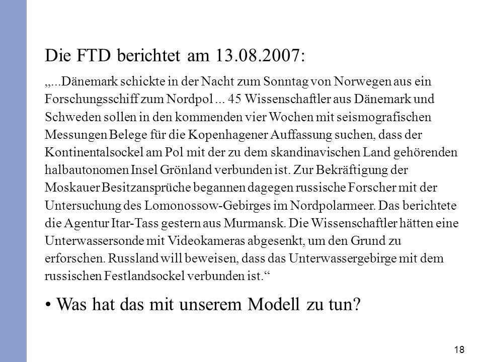 18 Die FTD berichtet am 13.08.2007:...Dänemark schickte in der Nacht zum Sonntag von Norwegen aus ein Forschungsschiff zum Nordpol...