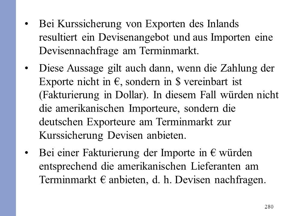280 Bei Kurssicherung von Exporten des Inlands resultiert ein Devisenangebot und aus Importen eine Devisennachfrage am Terminmarkt. Diese Aussage gilt