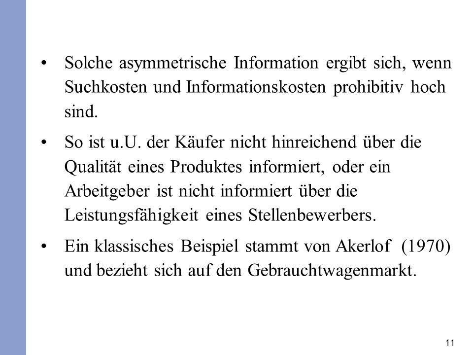 11 Solche asymmetrische Information ergibt sich, wenn Suchkosten und Informationskosten prohibitiv hoch sind. So ist u.U. der Käufer nicht hinreichend