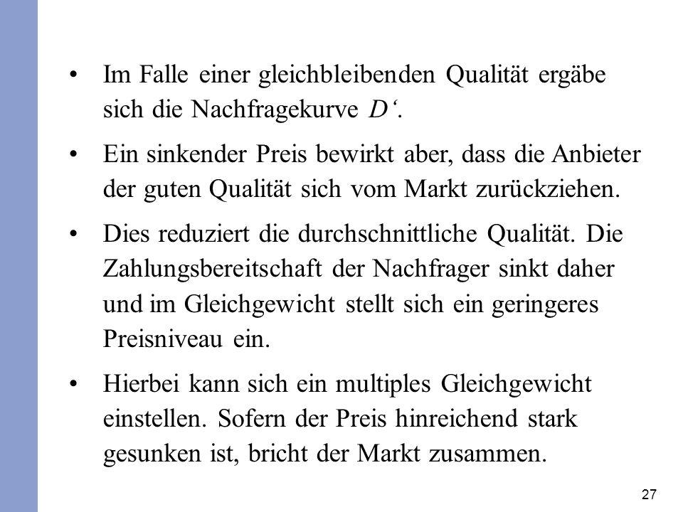 27 Im Falle einer gleichbleibenden Qualität ergäbe sich die Nachfragekurve D. Ein sinkender Preis bewirkt aber, dass die Anbieter der guten Qualität s